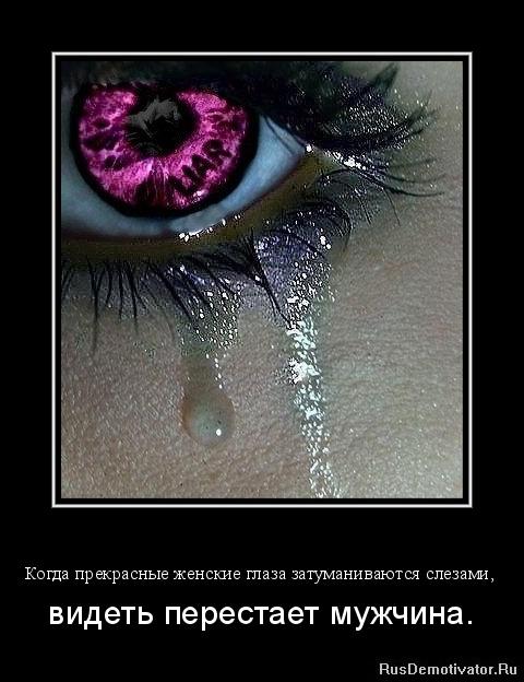Когда прекрасные женские глаза затуманиваются слезами, - видеть перестает мужчина.