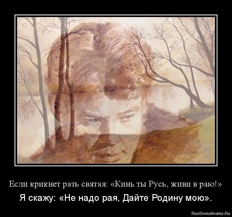 Если крикнет рать святая: «Кинь ты Русь, живи в раю!» - Я скажу: «Не надо рая, Дайте Родину мою».