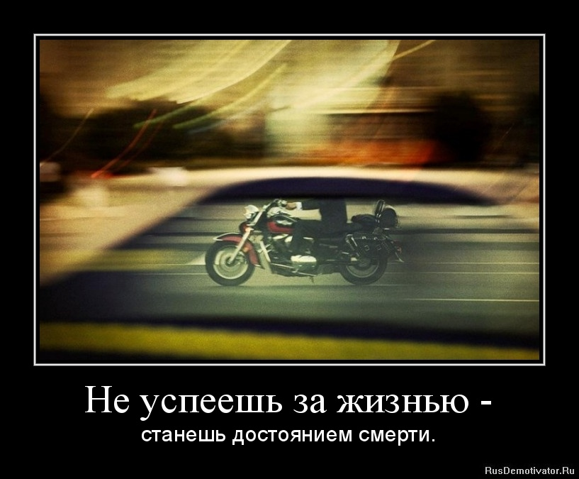 Не успеешь за жизнью - - станешь достоянием смерти.
