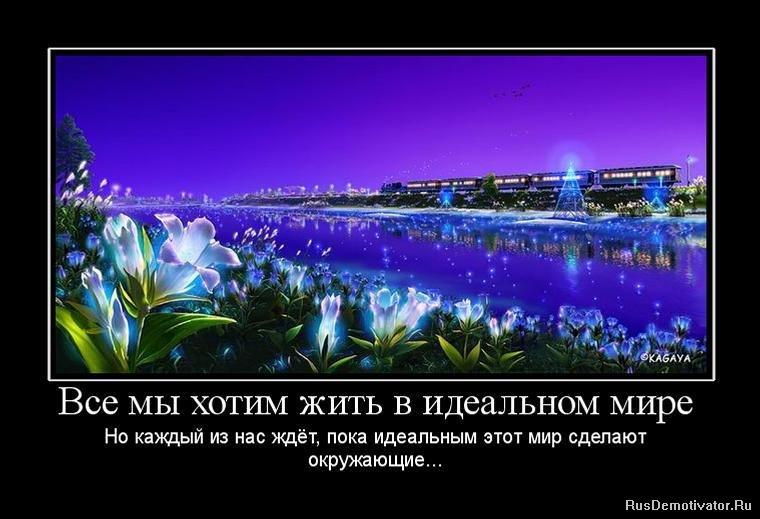 Все мы хотим жить в идеальном мире Но каждый из нас ждёт, пока идеальным этот мир сделают окружающие...