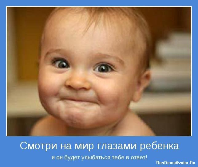 Смотри на мир глазами ребенка - и он будет улыбаться тебе в ответ!