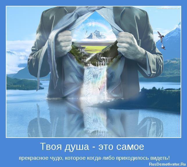 Твоя душа - это самое - прекрасное чудо, которое когда-либо приходилось видеть!