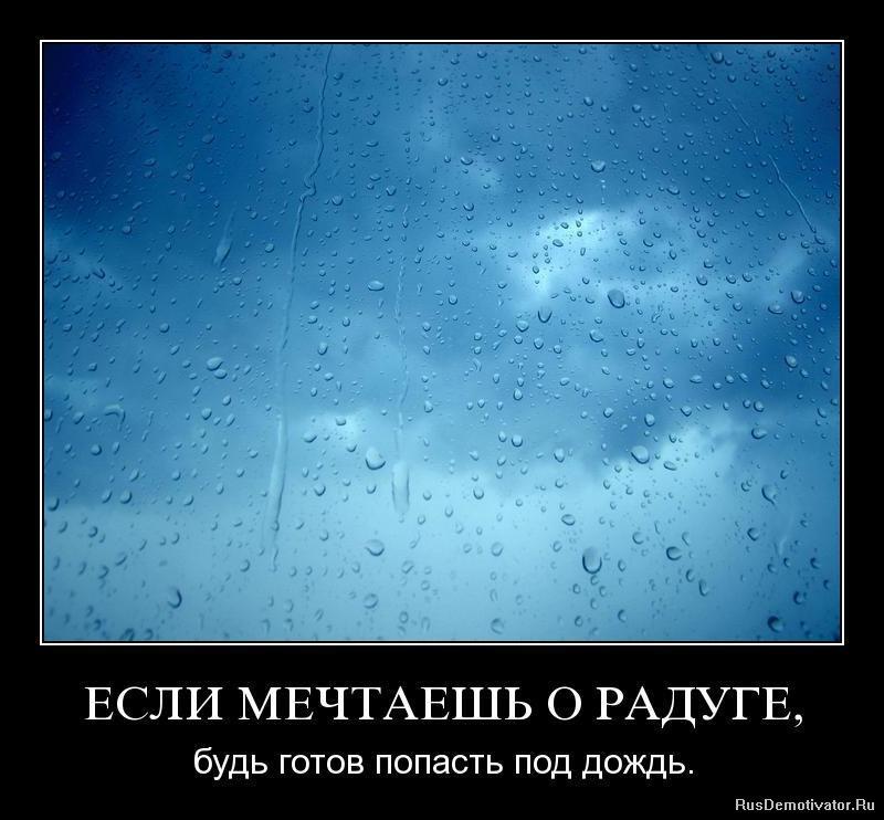 ЕСЛИ МЕЧТАЕШЬ О РАДУГЕ, - будь готов попасть под дождь.