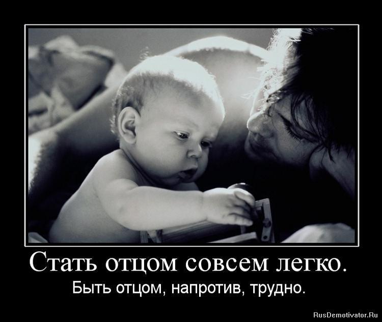 Стать отцом совсем легко. - Быть отцом, напротив, трудно.