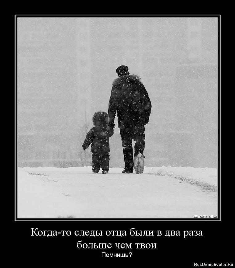 Когда-то следы отца были в два раза больше чем твои - Помнишь?