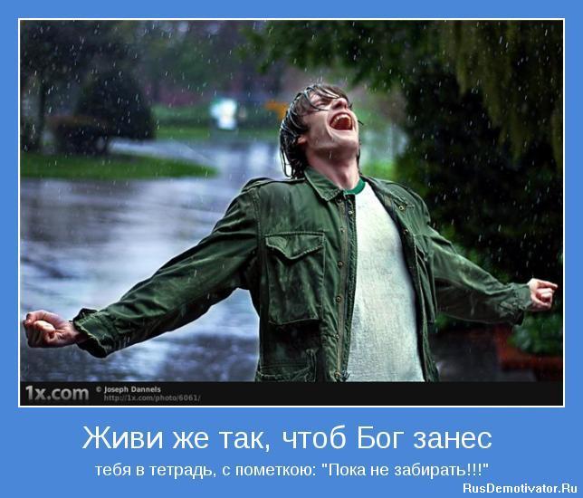 Живи же так, чтоб Бог занес тебя в тетрадь, с пометкою Пока не забирать!!!