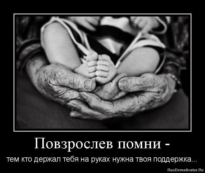 Повзрослев помни - тем кто держал тебя на руках нужна твоя поддержка...