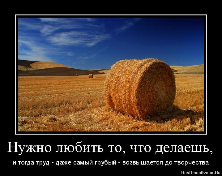 Нужно любить то, что делаешь, и тогда труд - даже самый грубый - возвышается до творчества