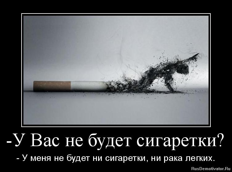 - У Вас не будет сигаретки? - У меня не будет ни сигаретки, ни рака легких.